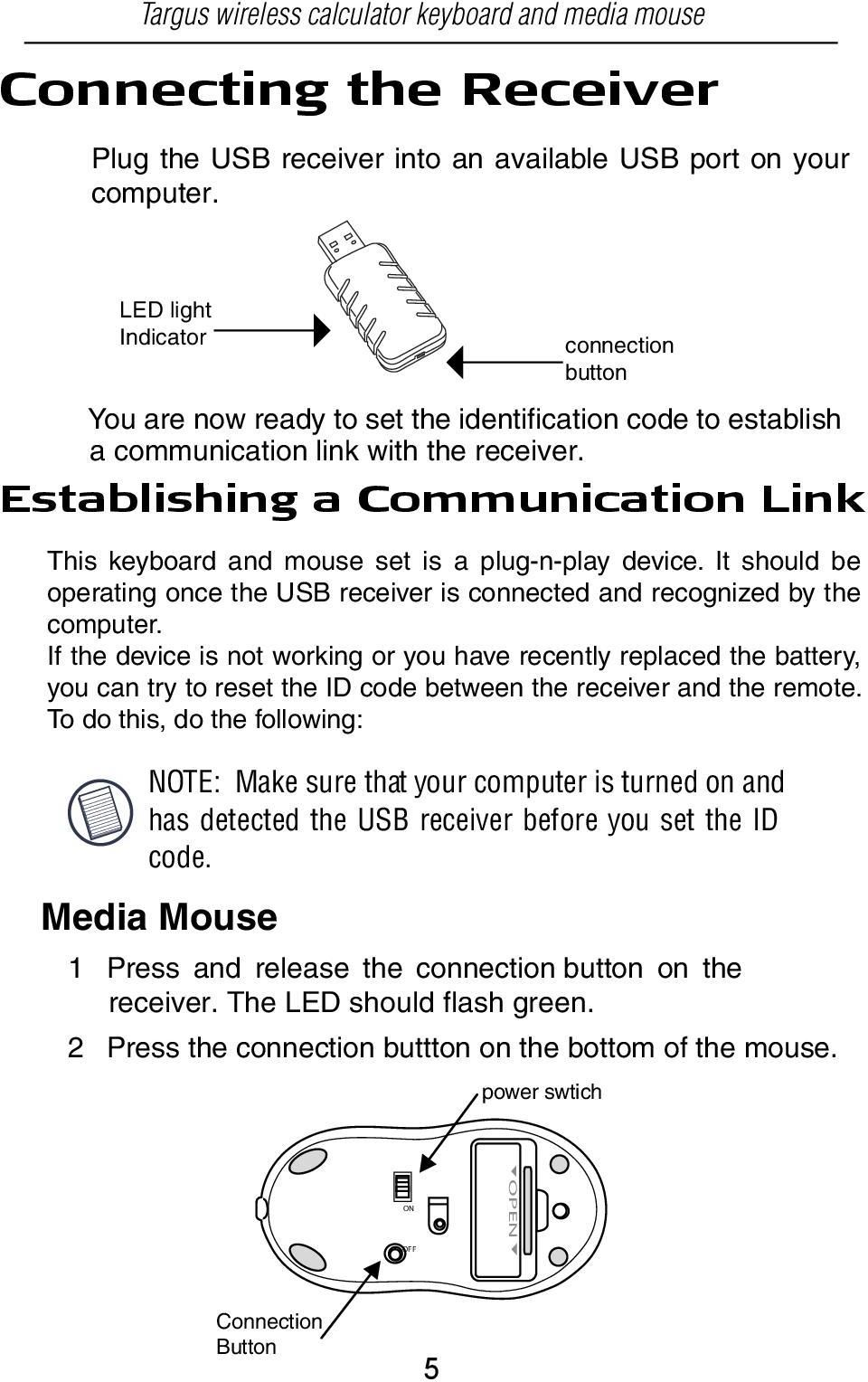 Media Mouse 1 Press and release the connection button on the receiver. The LED should flash green. 2 Press the connection buttton on the bottom of the mouse.