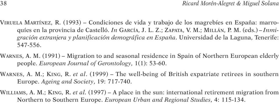 European Journal of Gerontology, 1(1): 53-60. WARNES, A. M.; KING, R. et al. (1999) The well-being of British expatriate retirees in southern Europe. Ageing and Society, 19: 717-740. WILLIAMS, A. M.; KING, R. et al. (1997) A place in the sun: international retirement migration from Northern to Southern Europe.