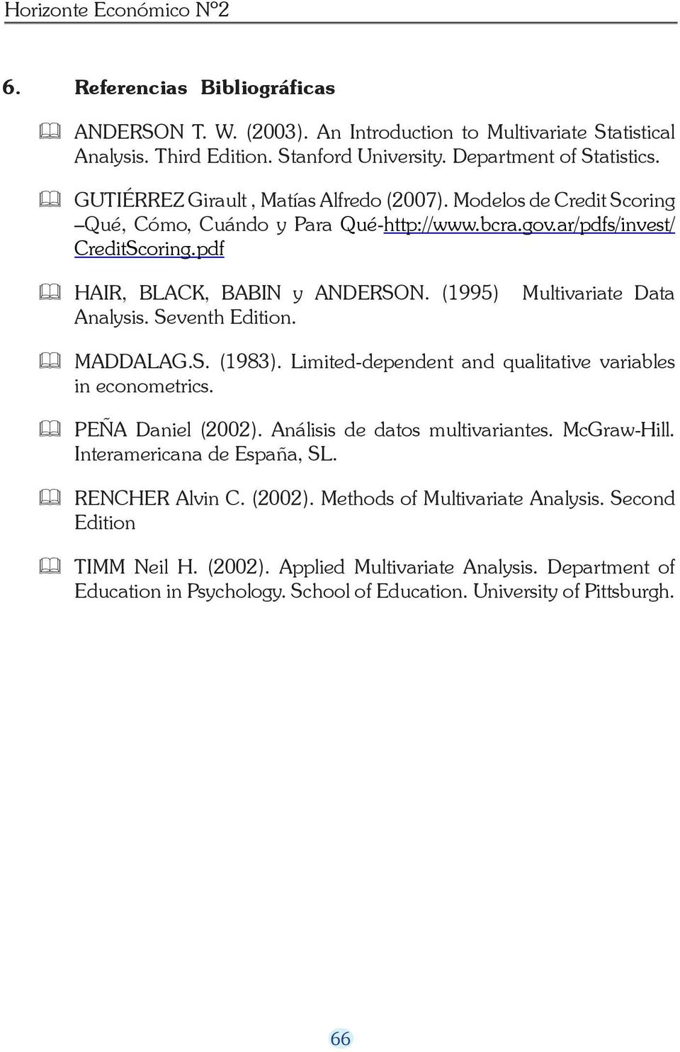 (5) Multivariate Data Analysis. Seventh Edition. MADDALAG.S. (983). Limited-dependent and qualitative variables in econometrics. PEÑA Daniel (2002). Análisis de datos multivariantes. McGraw-Hill.