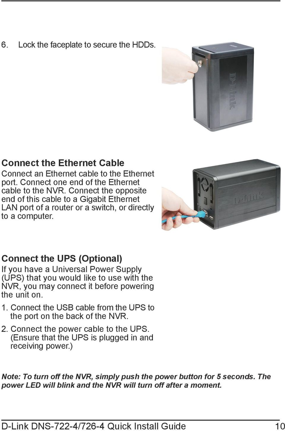 Connect the UPS (Optional) If you have a Universal Power Supply (UPS) that you would like to use with the NVR, you may connect it before powering the unit on. 1.