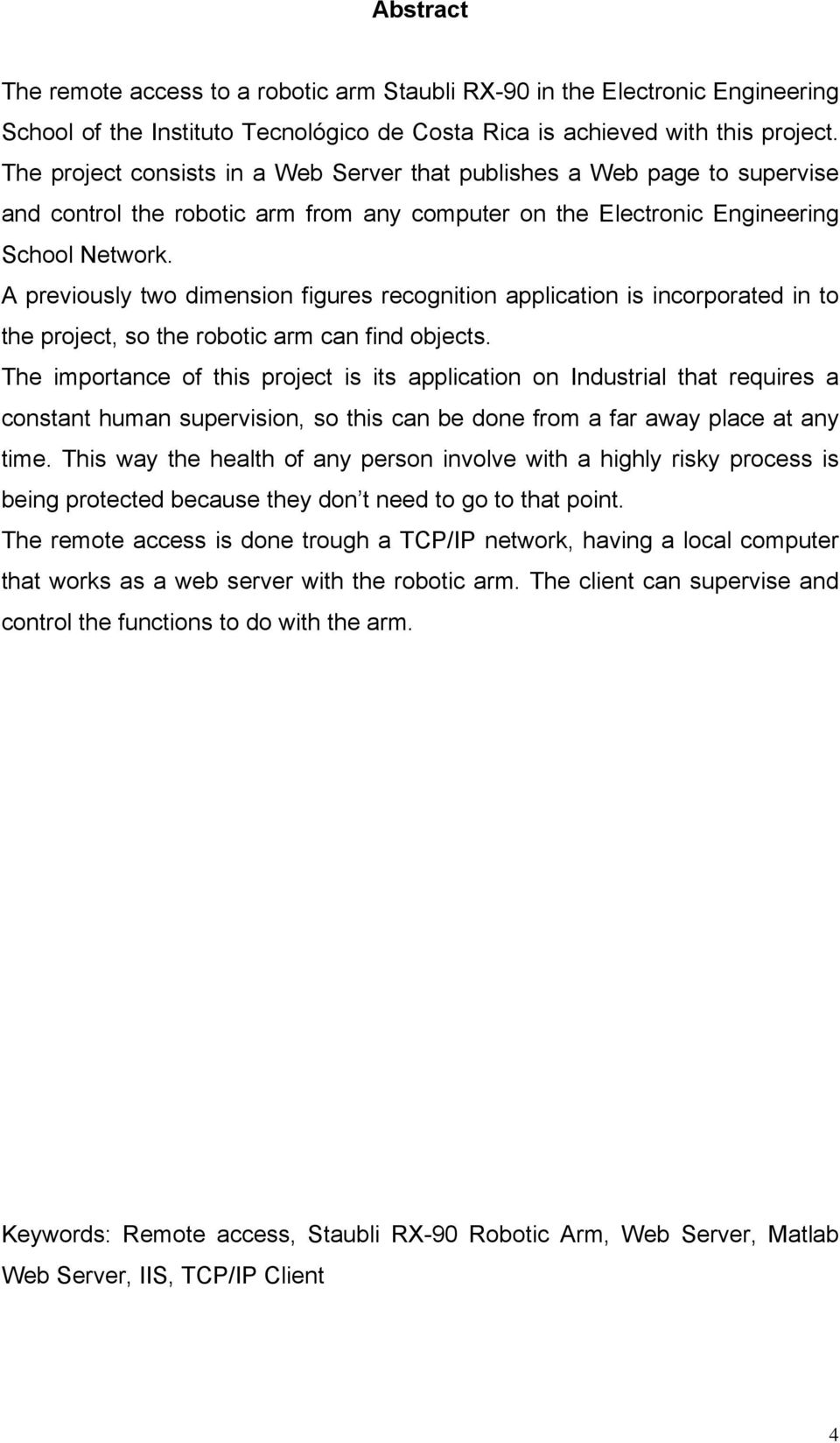 A previously two dimension figures recognition application is incorporated in to the project, so the robotic arm can find objects.