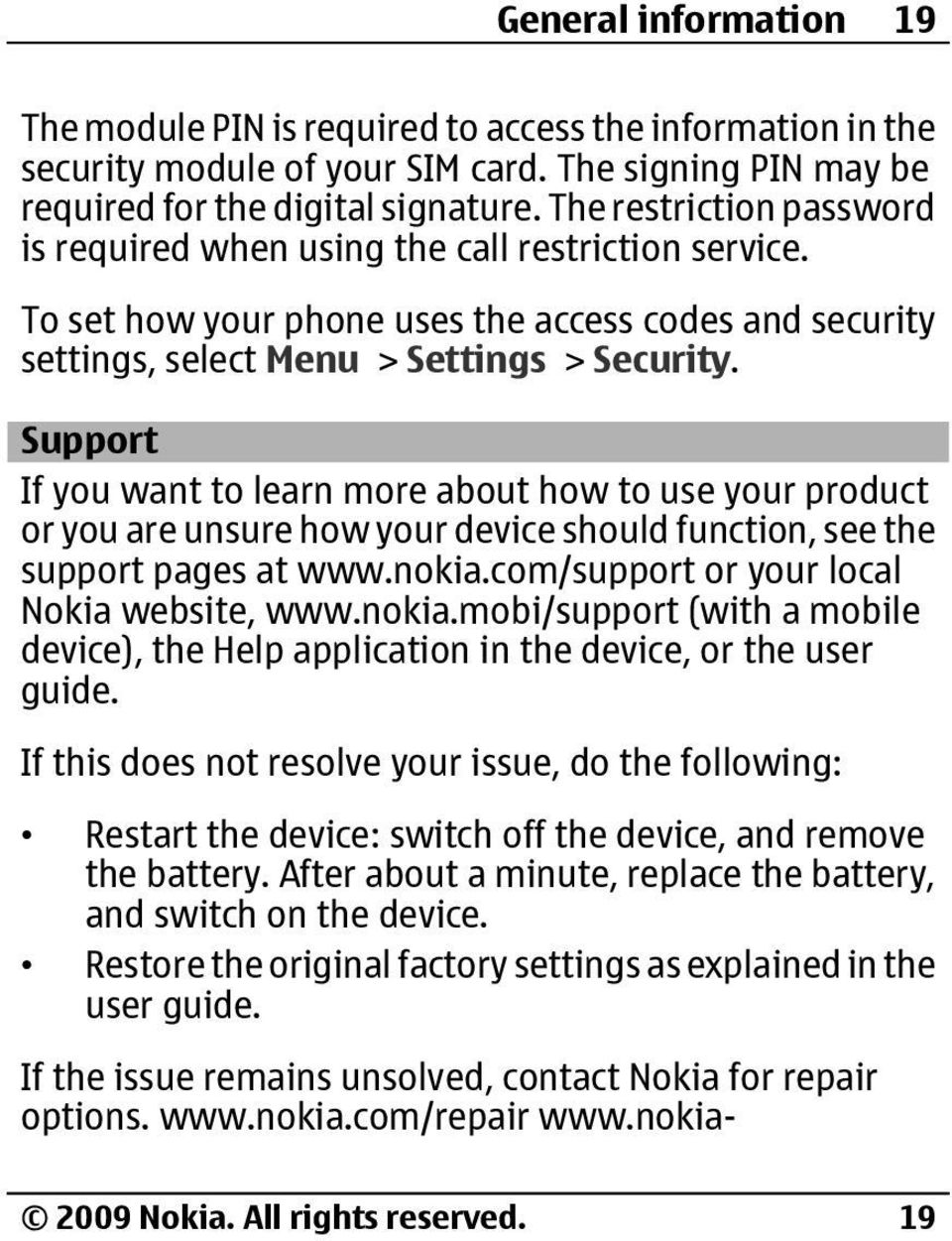 Support If you want to learn more about how to use your product or you are unsure how your device should function, see the support pages at www.nokia.com/support or your local Nokia website, www.