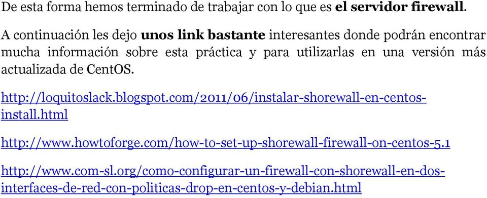 en una versión más actualizada de CentOS. http://www.howtoforge.com/how-to-set-up-shorewall-firewall-on-centos-5.1 http://loquitoslack.