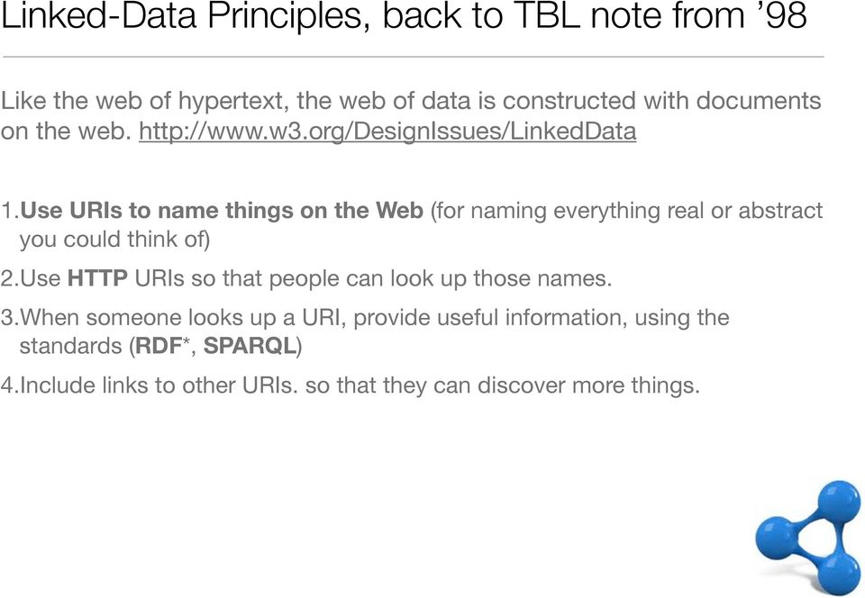 Use URIs to name things on the Web (for naming everything real or abstract you could think of) 2.