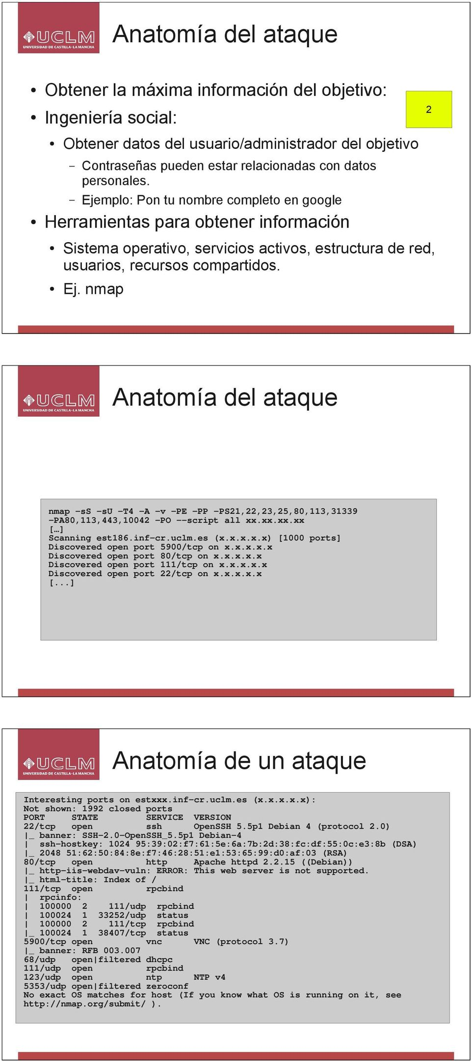 nmap Anatomía del ataque nmap -ss -su -T4 -A -v -PE -PP -PS21,22,23,25,80,113,31339 -PA80,113,443,10042 -PO --script all xx.xx.xx.xx [ ] Scanning est186.inf-cr.uclm.es (x.x.x.x.x) [1000 ports] Discovered open port 5900/tcp on x.
