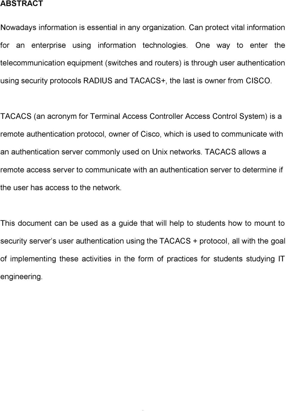 TACACS (an acronym for Terminal Access Controller Access Control System) is a remote authentication protocol, owner of Cisco, which is used to communicate with an authentication server commonly used