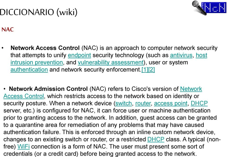 [1][2] Network Admission Control (NAC) refers to Cisco's version of Network Access Control, which restricts access to the network based on identity or security posture.