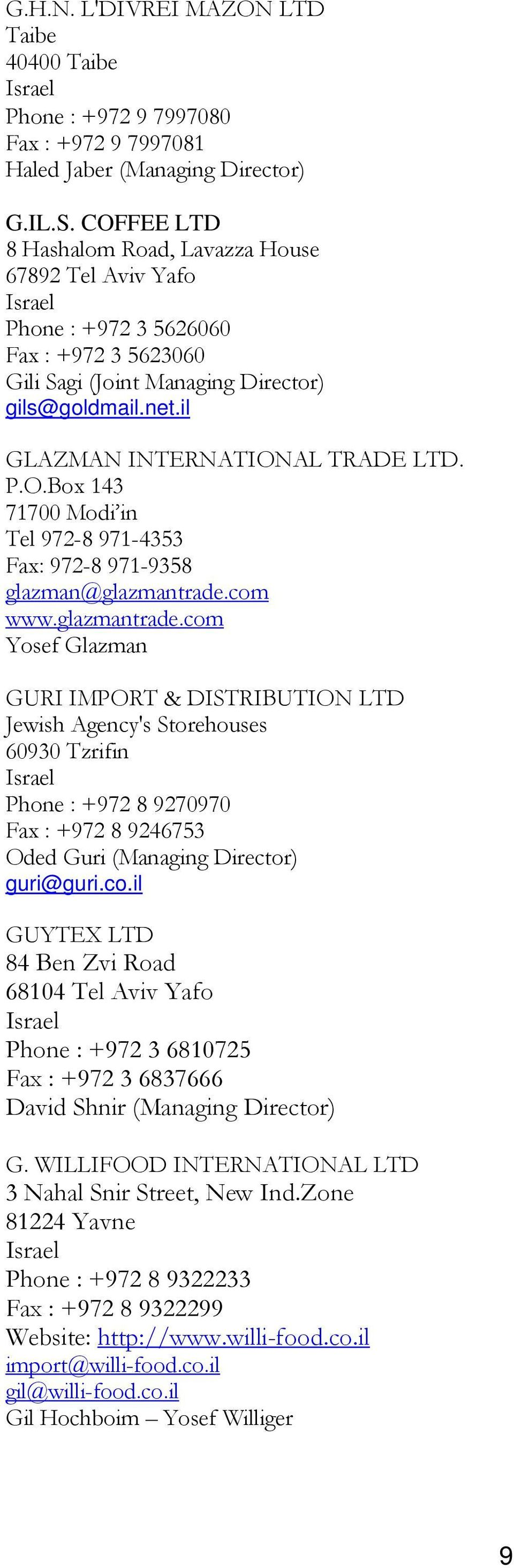 com www.glazmantrade.com Yosef Glazman GURI IMPORT & DISTRIBUTION LTD Jewish Agency's Storehouses 60930 Tzrifin Phone : +972 8 9270970 Fax : +972 8 9246753 Oded Guri (Managing Director) guri@guri.co.il GUYTEX LTD 84 Ben Zvi Road 68104 Tel Aviv Yafo Phone : +972 3 6810725 Fax : +972 3 6837666 David Shnir (Managing Director) G.