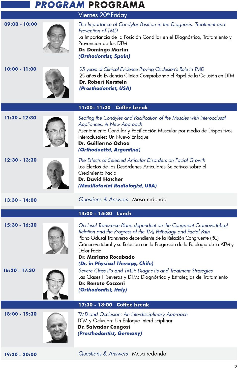 la Oclusión en DTM Robert Kerstein (Prosthodontist, USA) 11:00-11:30 Coffee break 11:30-12:30 Seating the Condyles and Pacification of the Muscles with Interocclusal Appliances: A New Approach