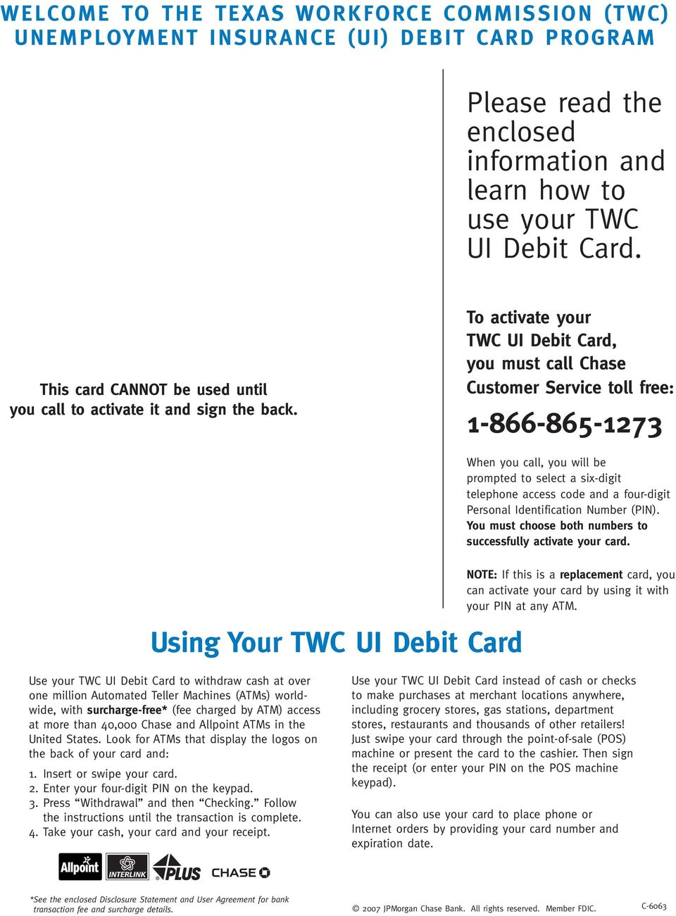 To activate your TWC UI Debit Card, you must call Chase Customer Service toll free: 1-866-865-1273 When you call, you will be prompted to select a six-digit telephone access code and a four-digit
