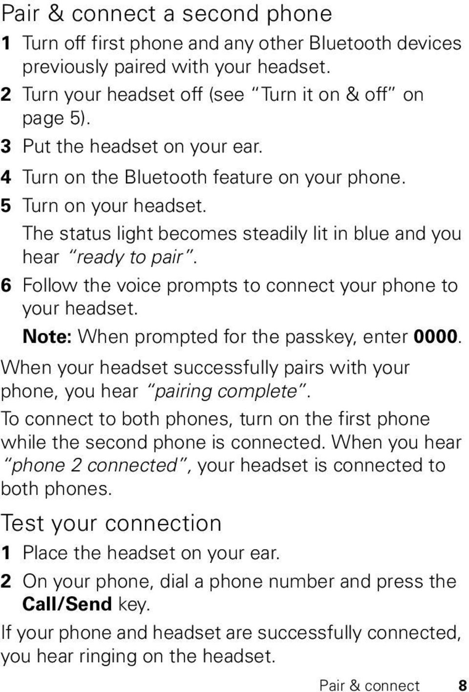 6 Follow the voice prompts to connect your phone to your headset. Note: When prompted for the passkey, enter 0000. When your headset successfully pairs with your phone, you hear pairing complete.