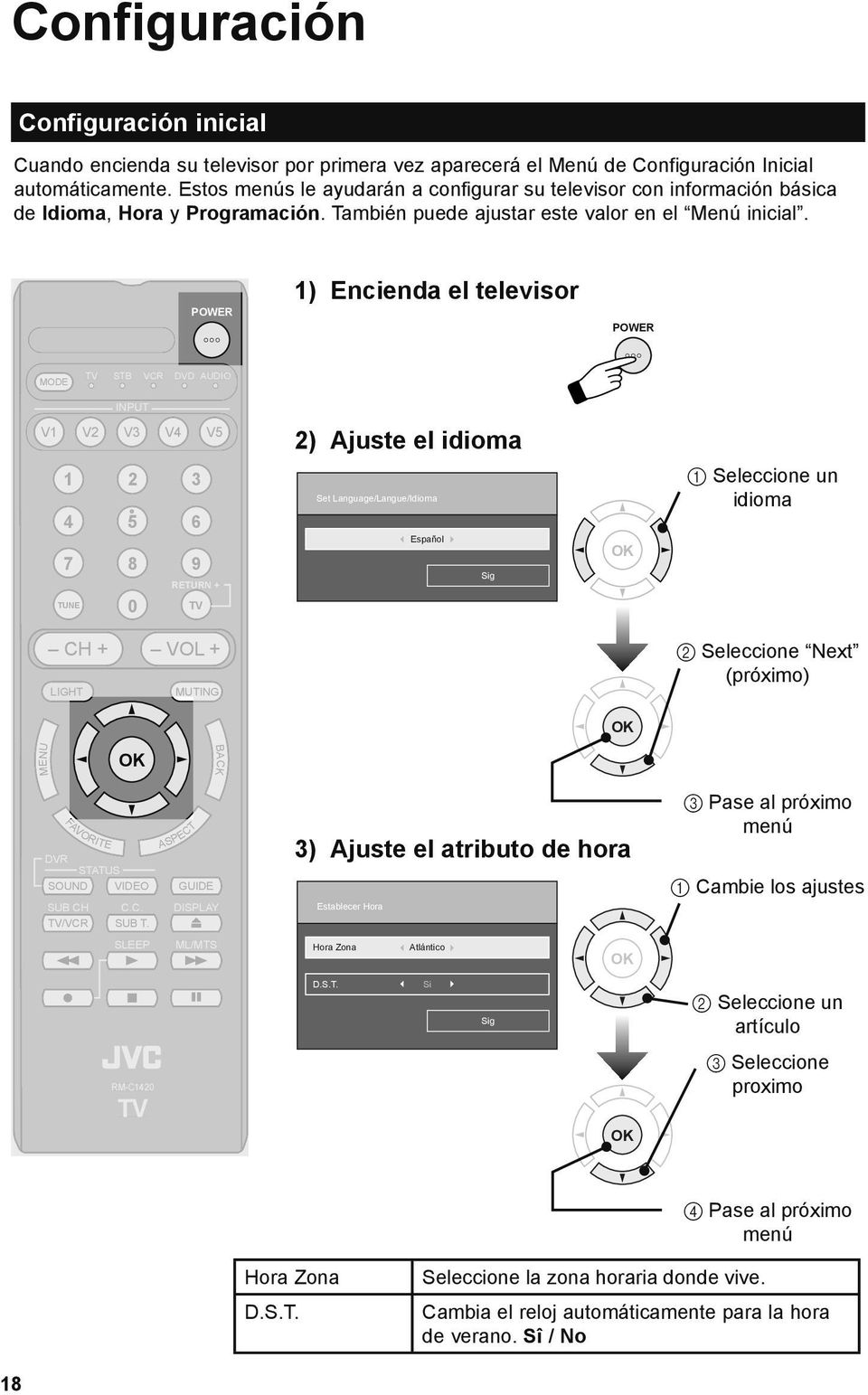 POWER 1) Encienda el televisor POWER MODE TV STB VCR DVD AUDIO INPUT V1 V2 V3 V4 V5 1 2 3 4 5 6 7 8 9 TUNE 0 RETURN + TV 2) Ajuste el idioma Set Language/Langue/Idioma Español Sig 1 Seleccione un