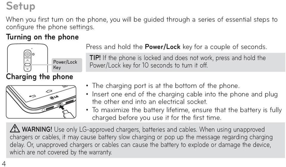If the phone is locked and does not work, press and hold the Power/Lock key for 10 seconds to turn it off. Charging the phone The charging port is at the bottom of the phone.