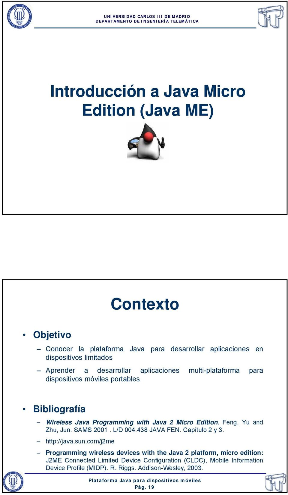 Programming with Java 2 Micro Edition. Feng, Yu and Zhu, Jun. SAMS 2001. L/D 004.438 JAVA FEN. Capítulo 2 y 3. http://java.sun.