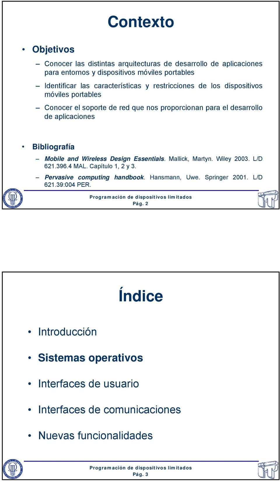 Bibliografía Mobile and Wireless Design Essentials. Mallick, Martyn. Wiley 2003. L/D 621.396.4 MAL. Capítulo 1, 2 y 3. Pervasive computing handbook.