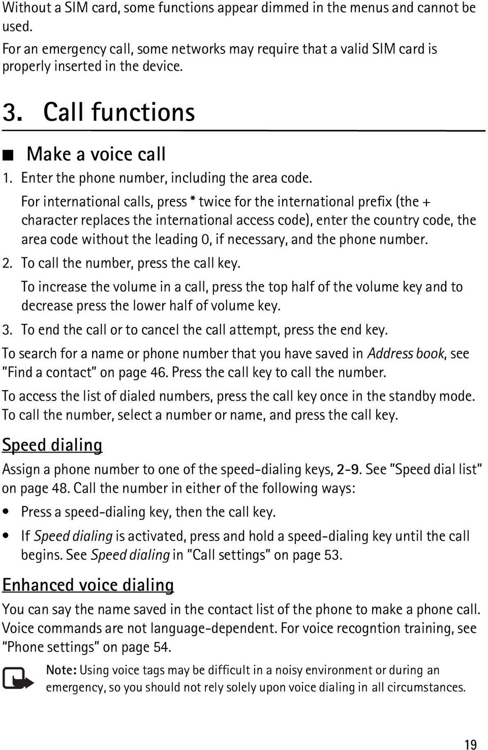 For international calls, press * twice for the international prefix (the + character replaces the international access code), enter the country code, the area code without the leading 0, if