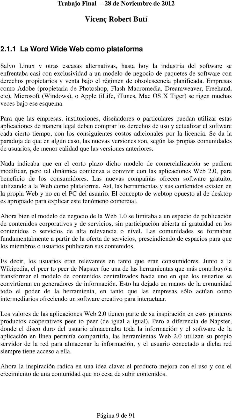 Empresas como Adobe (propietaria de Photoshop, Flash Macromedia, Dreamweaver, Freehand, etc), Microsoft (Windows), o Apple (ilife, itunes, Mac OS X Tiger) se rigen muchas veces bajo ese esquema.
