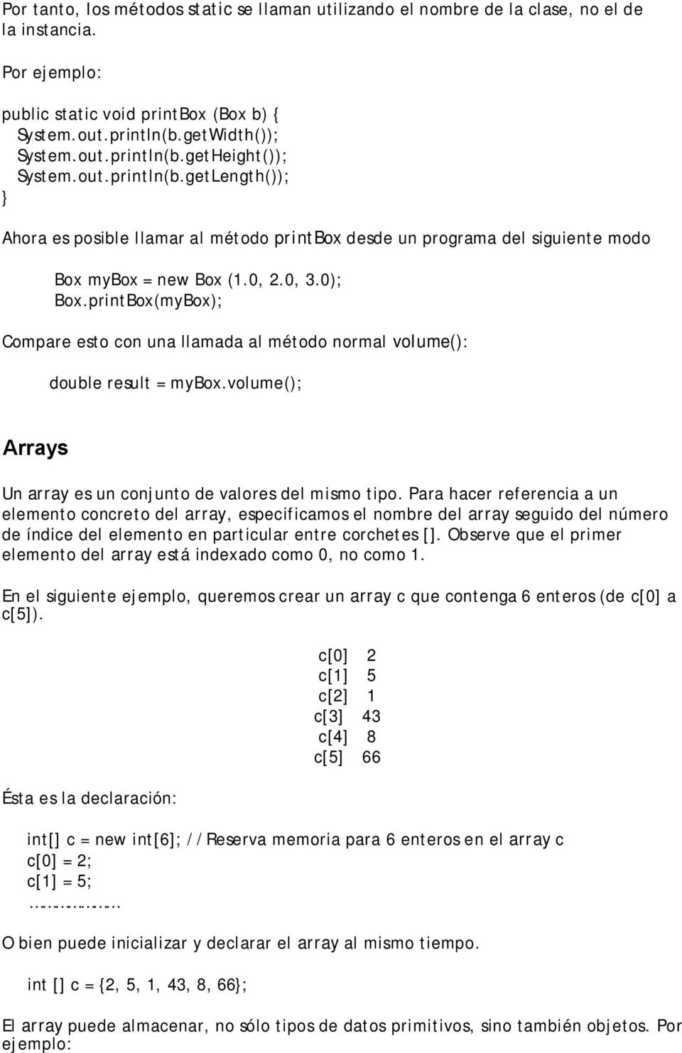 printBox(myBox); Compare esto con una llamada al método normal volume(): double result = mybox.volume(); Arrays Un array es un conjunto de valores del mismo tipo.