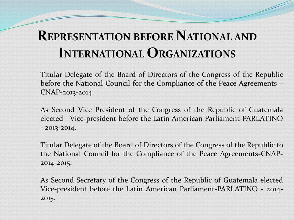 As Second Vice President of the Congress of the Republic of Guatemala elected Vice-president before the Latin American Parliament-PARLATINO - 2013-2014.