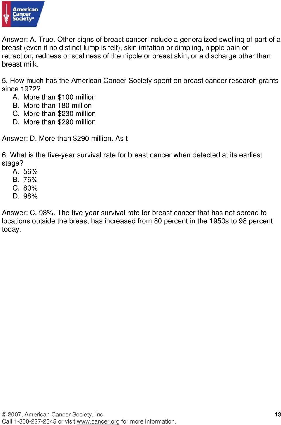 nipple or breast skin, or a discharge other than breast milk. 5. How much has the American Cancer Society spent on breast cancer research grants since 1972? A. More than $100 million B.