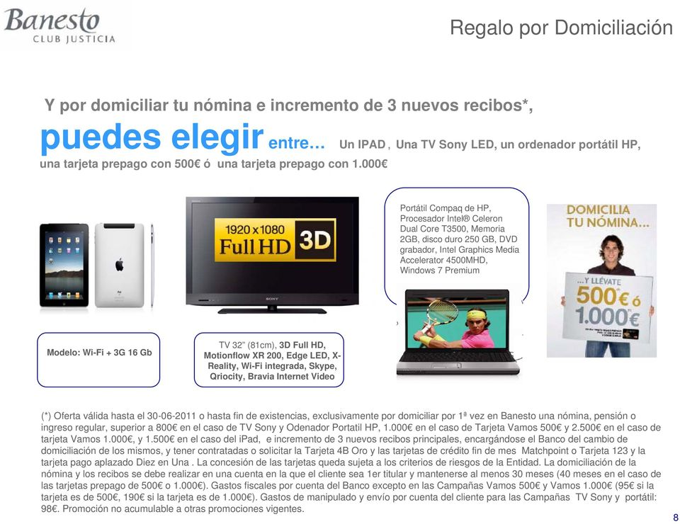 4500MHD, Windows 7 Premium Modelo: Wi-Fi + 3G 16 Gb TV 32 (81cm), 3D Full HD, Motionflow XR 200, Edge LED, X- Reality, Wi-Fi integrada, Skype, Qriocity, Bravia Internet Video (*) Oferta válida hasta