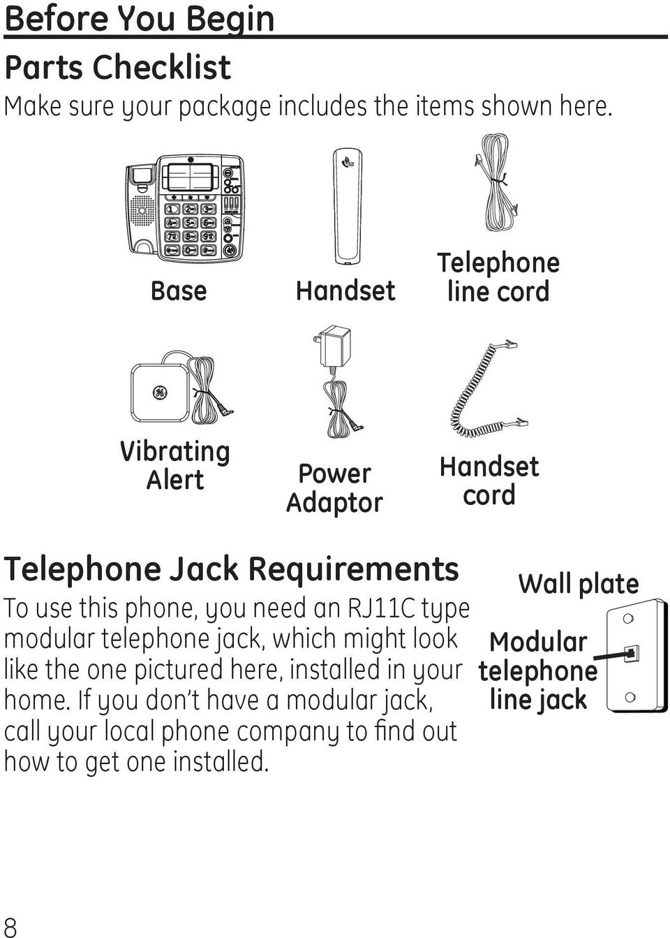 phone, you need an RJ11C type modular telephone jack, which might look like the one pictured here, installed in your