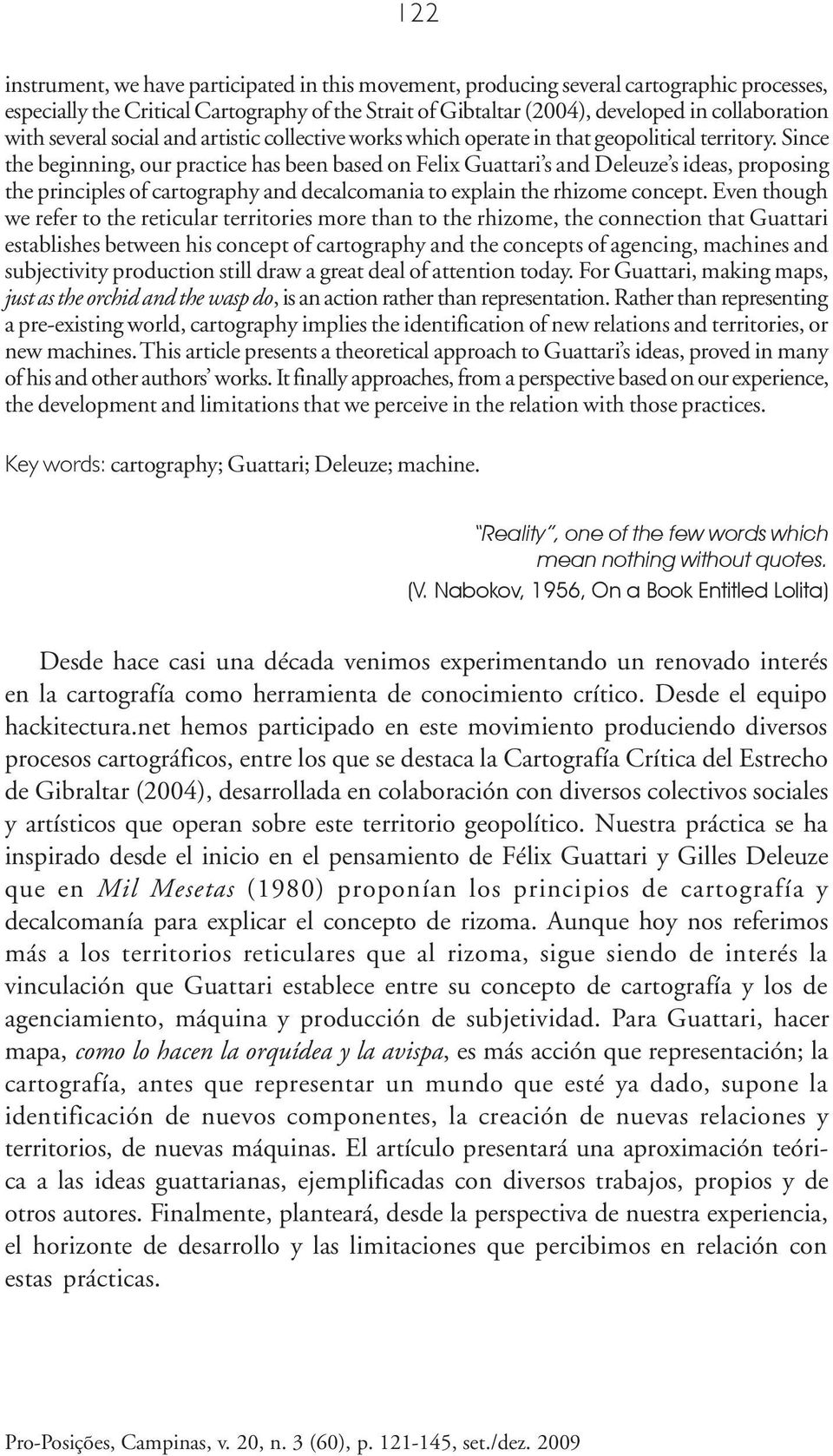 Since the beginning, our practice has been based on Felix Guattari s and Deleuze s ideas, proposing the principles of cartography and decalcomania to explain the rhizome concept.