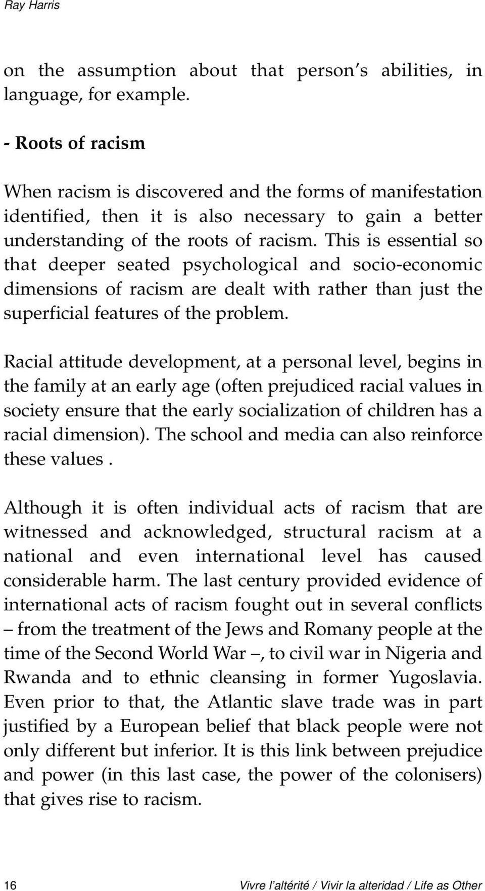 This is essential so that deeper seated psychological and socio-economic dimensions of racism are dealt with rather than just the superficial features of the problem.