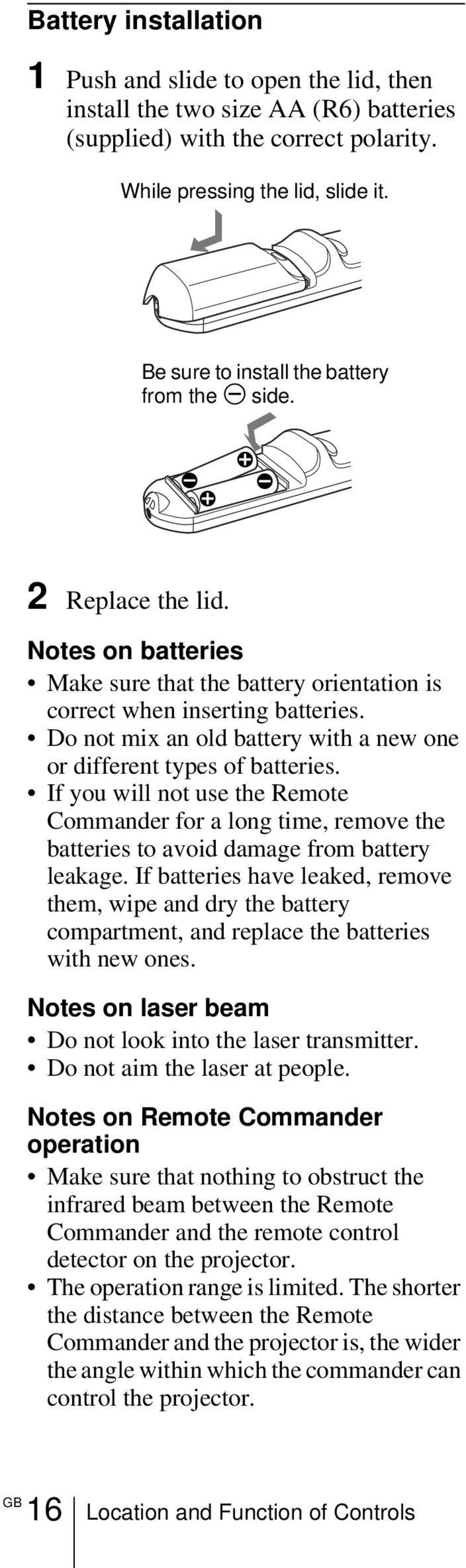 Do not mix an old battery with a new one or different types of batteries. If you will not use the Remote Commander for a long time, remove the batteries to avoid damage from battery leakage.
