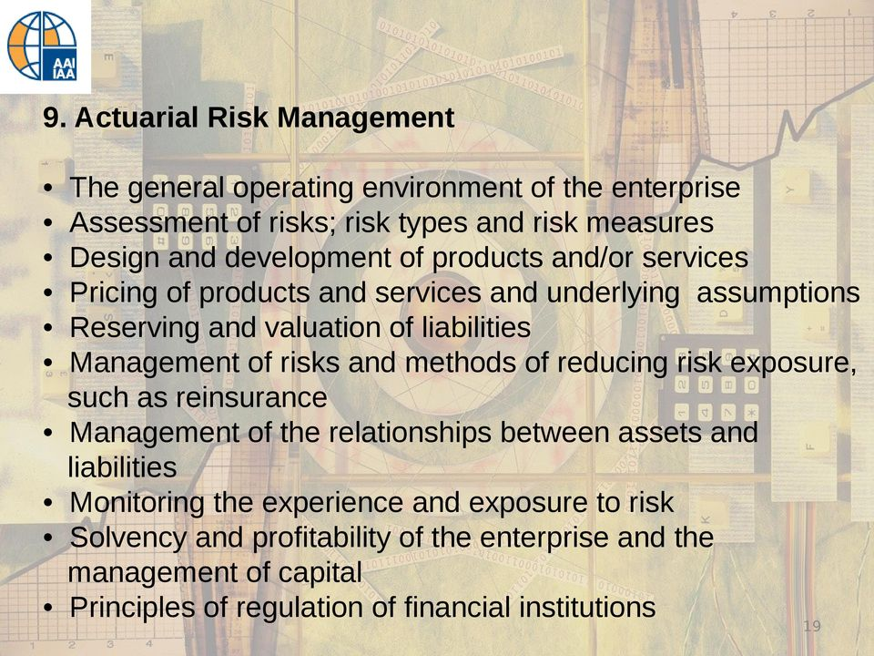 of risks and methods of reducing risk exposure, such as reinsurance Management of the relationships between assets and liabilities Monitoring the