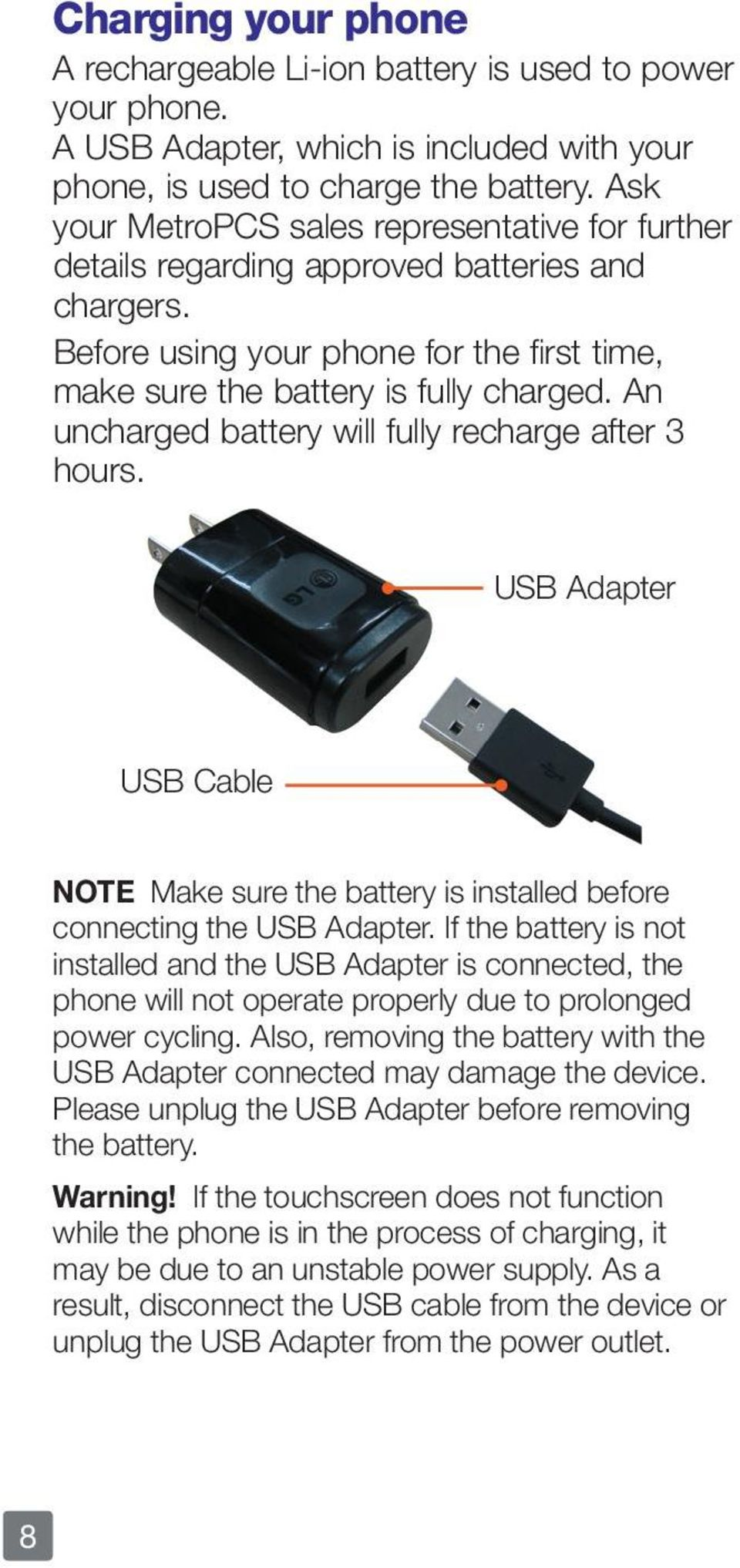 An uncharged battery will fully recharge after 3 hours. USB Adapter USB Cable NOTE Make sure the battery is installed before connecting the USB Adapter.