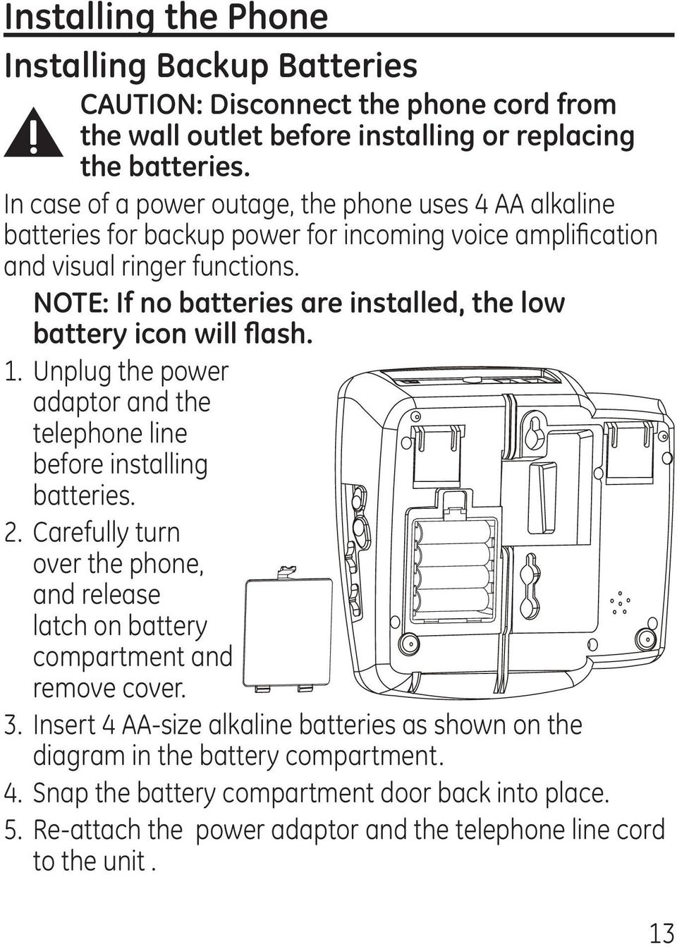 NOTE: If no batteries are installed, the low battery icon will flash. 1. Unplug the power adaptor and the telephone line before installing batteries. 2.