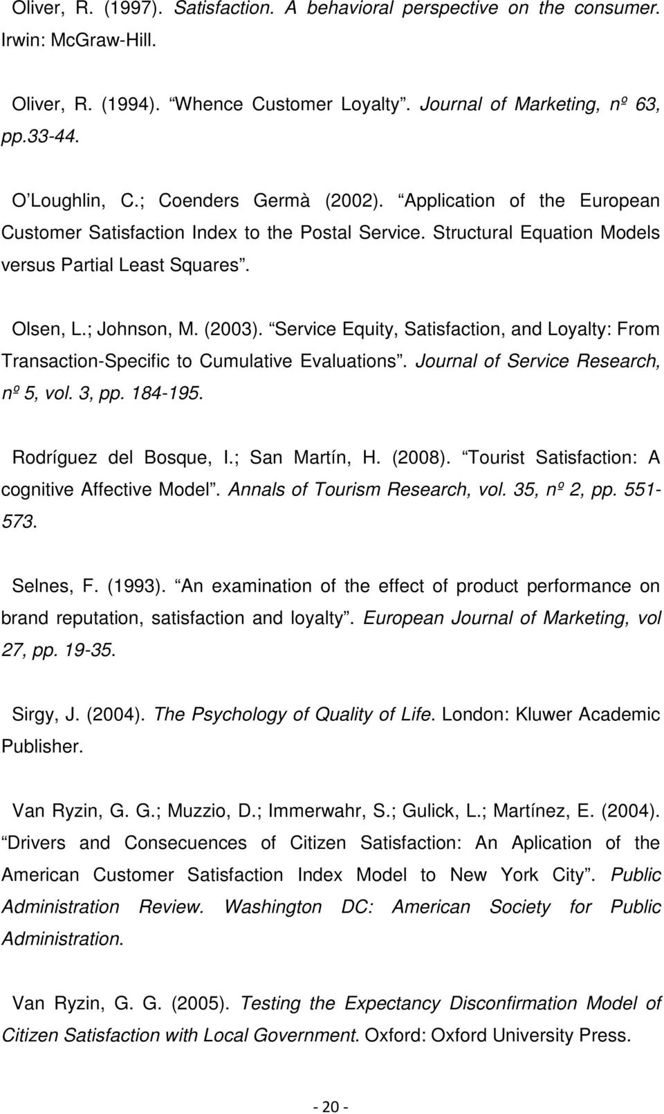 Service Equity, Satisfaction, and Loyalty: From Transaction-Specific to Cumulative Evaluations. Journal of Service Research, nº 5, vol. 3, pp. 184-195. Rodríguez del Bosque, I.; San Martín, H. (2008).