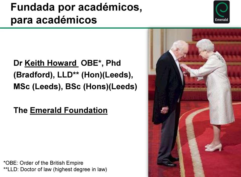 BSc (Hons)(Leeds) The Emerald Foundation *OBE: Order of