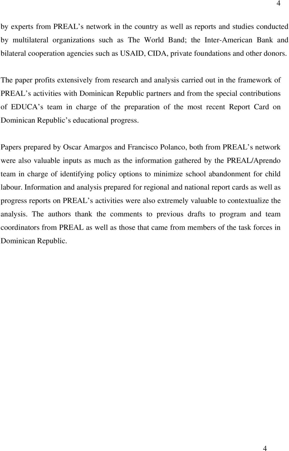 The paper profits extensively from research and analysis carried out in the framework of PREAL s activities with Dominican Republic partners and from the special contributions of EDUCA s team in