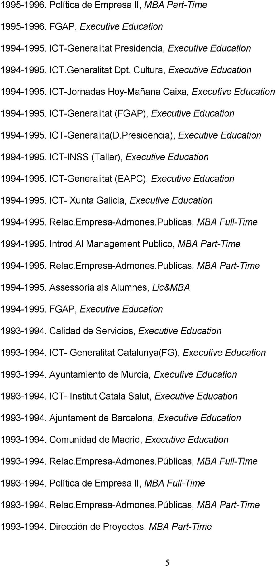 Presidencia), Executive Education 1994-1995. ICT-INSS (Taller), Executive Education 1994-1995. ICT-Generalitat (EAPC), Executive Education 1994-1995. ICT- Xunta Galicia, Executive Education 1994-1995.
