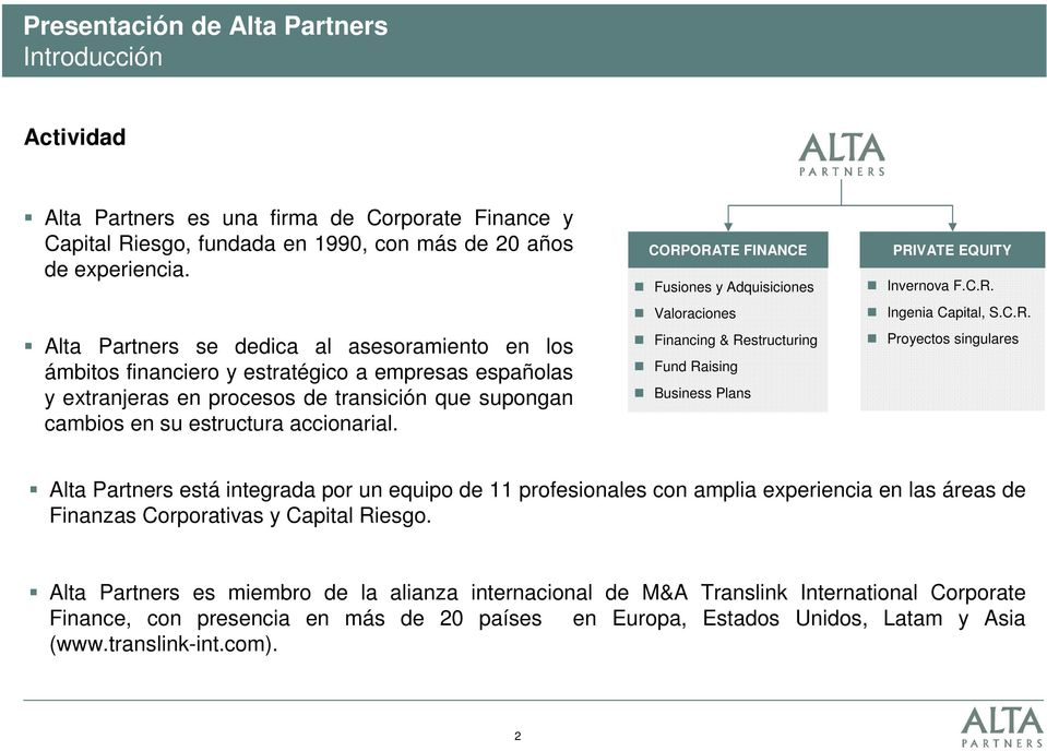 CORPORATE FINANCE Fusiones y Adquisiciones Valoraciones Financing & Restructuring Fund Raising Business Plans PRIVATE EQUITY Invernova F.C.R. Ingenia Capital, S.C.R. Proyectos singulares Alta Partners está integrada por un equipo de 11 profesionales con amplia experiencia en las áreas de Finanzas Corporativas y Capital Riesgo.