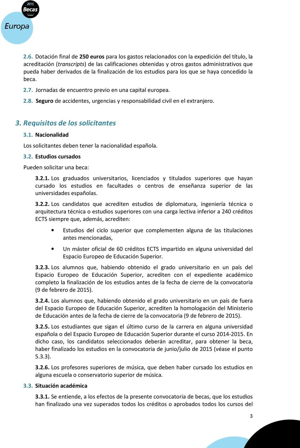 Seguro de accidentes, urgencias y responsabilidad civil en el extranjero. 3. Requisitos de los solicitantes 3.1. Nacionalidad Los solicitantes deben tener la nacionalidad española. 3.2.