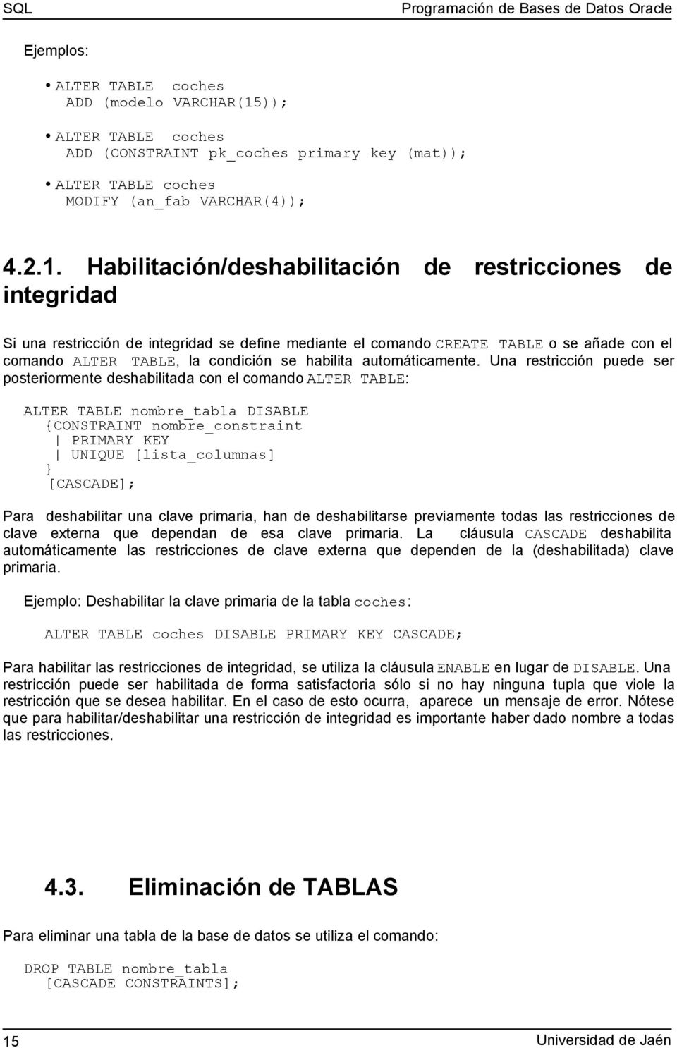 Habilitación/deshabilitación de restricciones de integridad Si una restricción de integridad se define mediante el comando CREATE TABLE o se añade con el comando ALTER TABLE, la condición se habilita