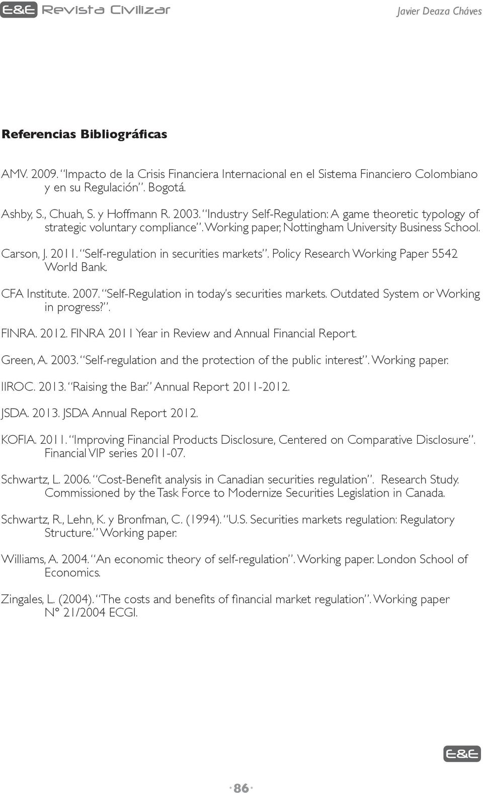 Self-regulation in securities markets. Policy Research Working Paper 5542 World Bank. CFA Institute. 2007. Self-Regulation in today s securities markets. Outdated System or Working in progress?. FINRA.