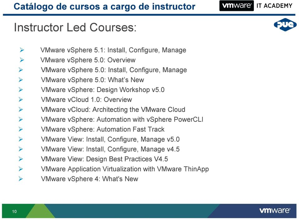 0: Overview VMware vcloud: Architecting the VMware Cloud VMware vsphere: Automation with vsphere PowerCLI VMware vsphere: Automation Fast Track VMware View: