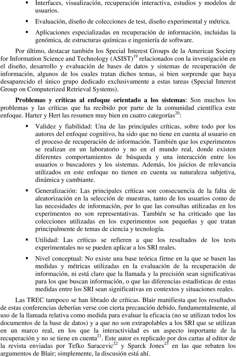 Por último, destacar también los Special Interest Groups de la American Society for Information Science and Technology (ASIST) 19 relacionados con la investigación en el diseño, desarrollo y
