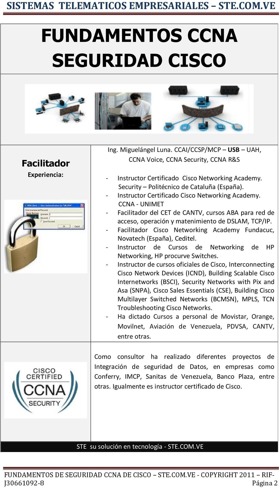 - Facilitador Cisco Networking Academy Fundacuc, Novatech (España), Ceditel. - Instructor de Cursos de Networking de HP Networking, HP procurve Switches.