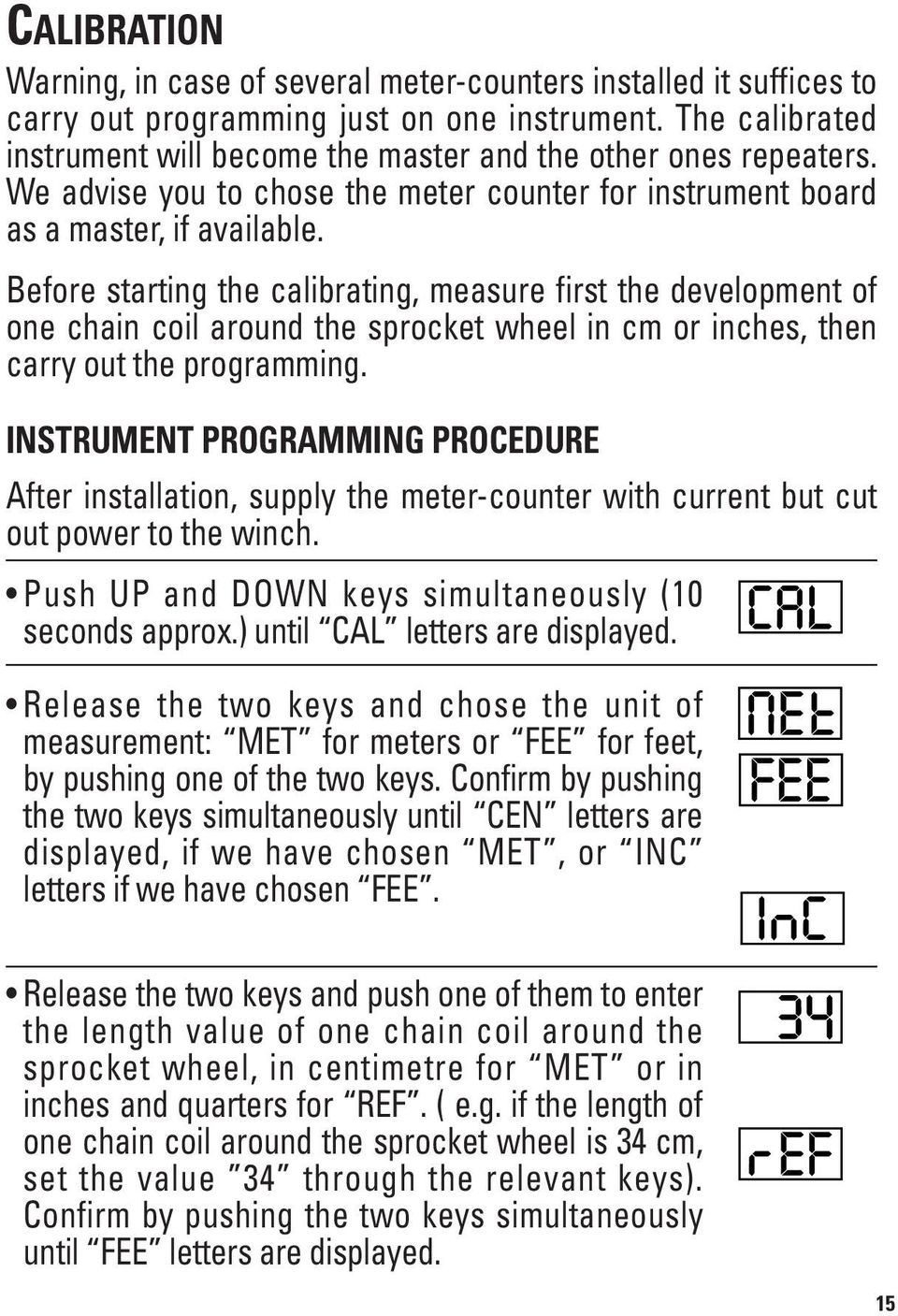 Before starting the calibrating, measure first the development of one chain coil around the sprocket wheel in cm or inches, then carry out the programming.