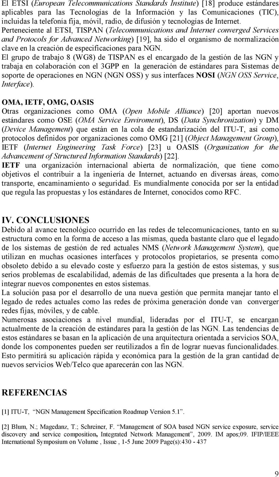 Perteneciente al ETSI, TISPAN (Telecommunications and Internet converged Services and Protocols for Advanced Networking) [19], ha sido el organismo de normalización clave en la creación de