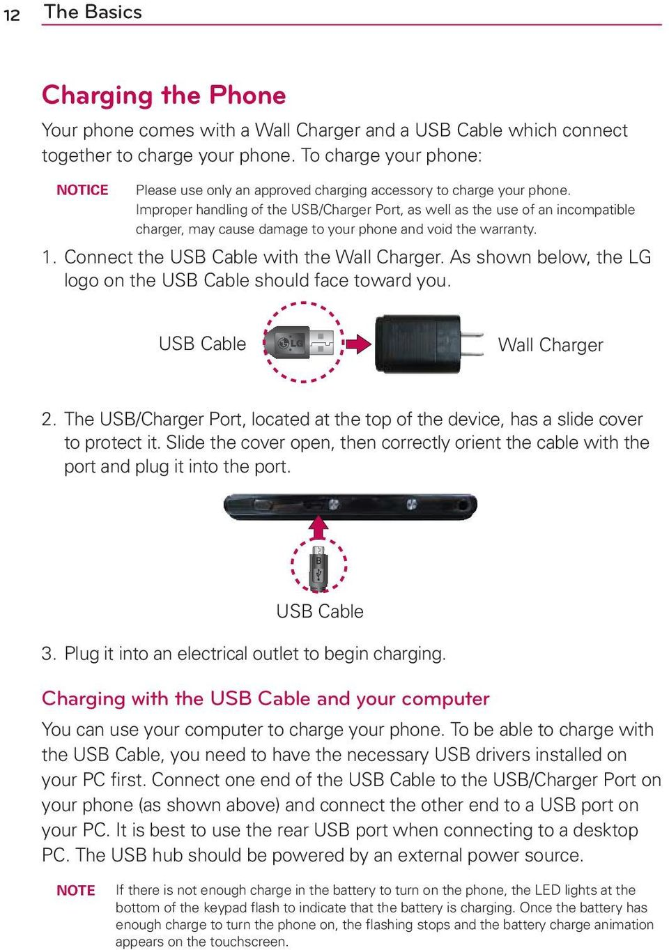 Improper handling of the USB/Charger Port, as well as the use of an incompatible charger, may cause damage to your phone and void the warranty. 1. Connect the USB Cable with the Wall Charger.