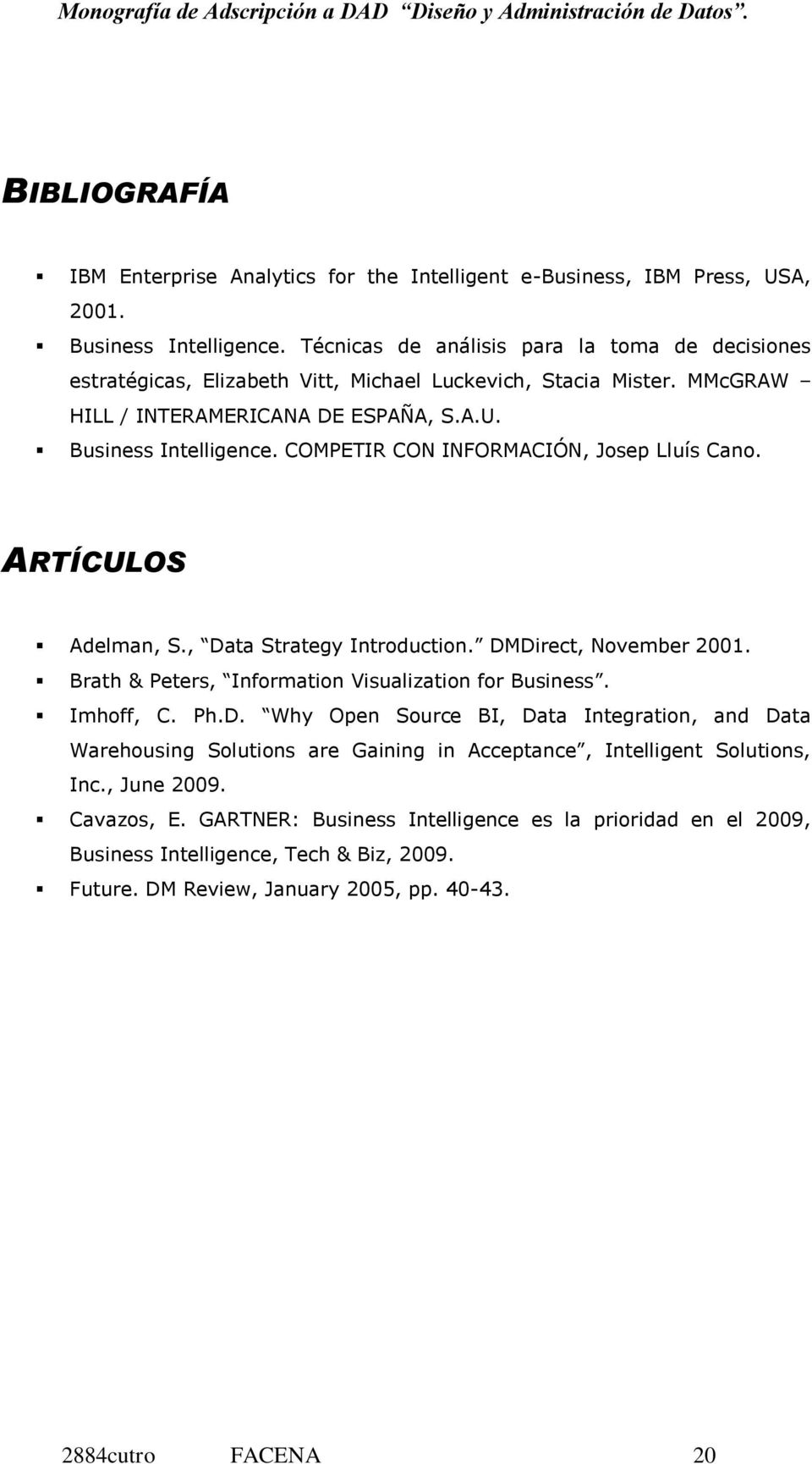 COMPETIR CON INFORMACIÓN, Josep Lluís Cano. ARTÍCULOS Adelman, S., Data Strategy Introduction. DMDirect, November 2001. Brath & Peters, Information Visualization for Business. Imhoff, C. Ph.D. Why Open Source BI, Data Integration, and Data Warehousing Solutions are Gaining in Acceptance, Intelligent Solutions, Inc.