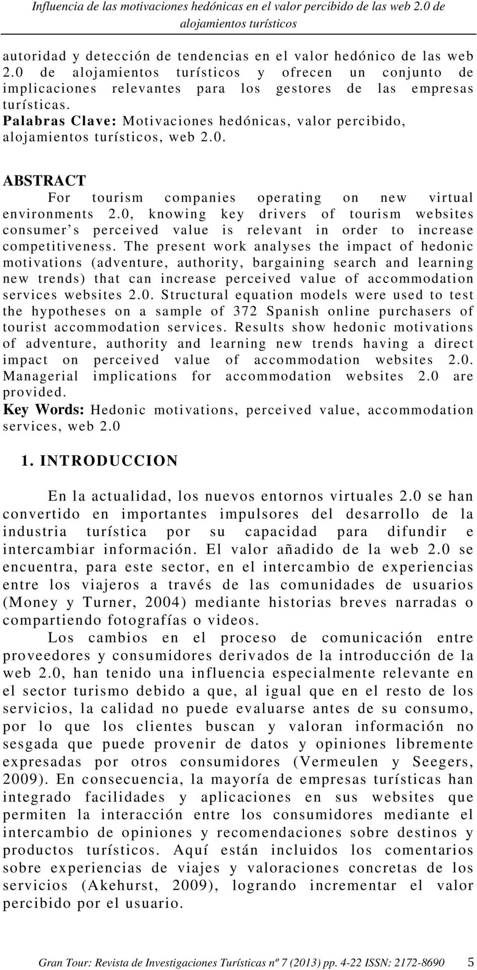 Palabras Clave: Motivaciones hedónicas, valor percibido, alojamientos turísticos, web 2.0. ABSTRACT For tourism companies operating on new virtual environments 2.