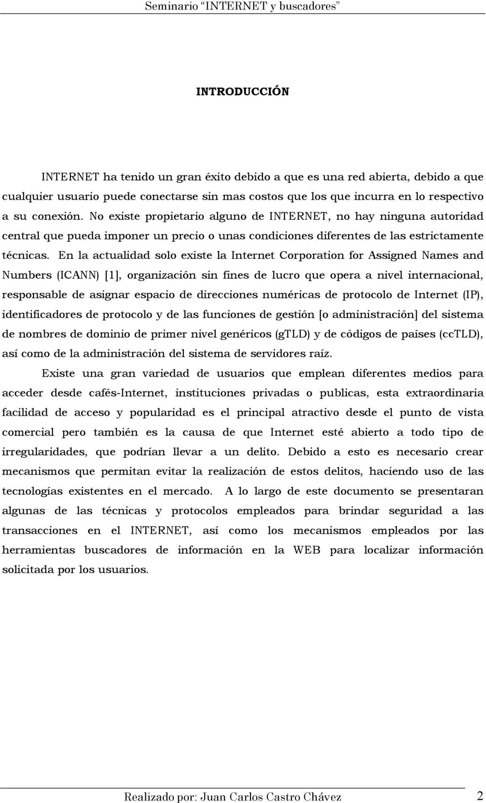 En la actualidad solo existe la Internet Corporation for Assigned Names and Numbers (ICANN) [1], organización sin fines de lucro que opera a nivel internacional, responsable de asignar espacio de