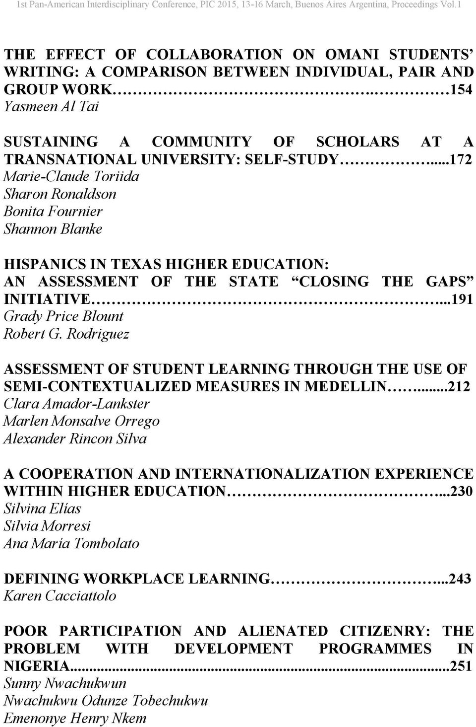 ..172 Marie-Claude Toriida Sharon Ronaldson Bonita Fournier Shannon Blanke HISPANICS IN TEXAS HIGHER EDUCATION: AN ASSESSMENT OF THE STATE CLOSING THE GAPS INITIATIVE...191 Grady Price Blount Robert G.
